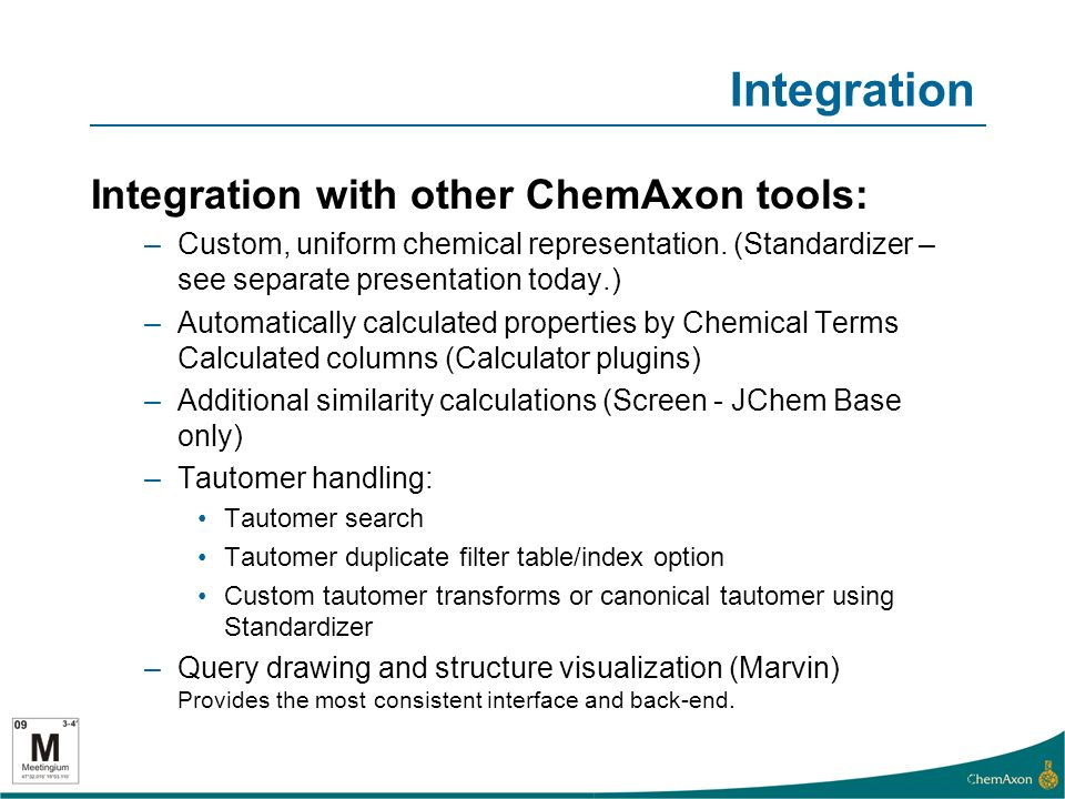 Integration Integration with other ChemAxon tools: –Custom, uniform chemical representation.