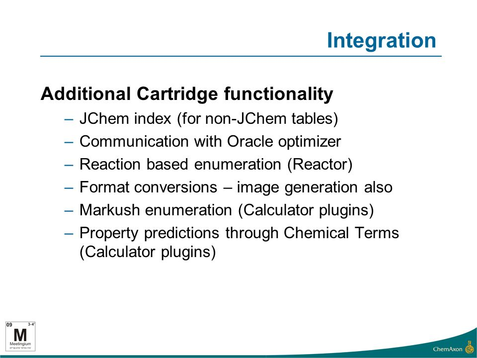 Integration Additional Cartridge functionality –JChem index (for non-JChem tables) –Communication with Oracle optimizer –Reaction based enumeration (Reactor) –Format conversions – image generation also –Markush enumeration (Calculator plugins) –Property predictions through Chemical Terms (Calculator plugins) 11