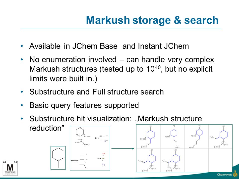 Markush storage & search Available in JChem Base and Instant JChem No enumeration involved – can handle very complex Markush structures (tested up to 10 40, but no explicit limits were built in.) Substructure and Full structure search Basic query features supported Substructure hit visualization: Markush structure reduction