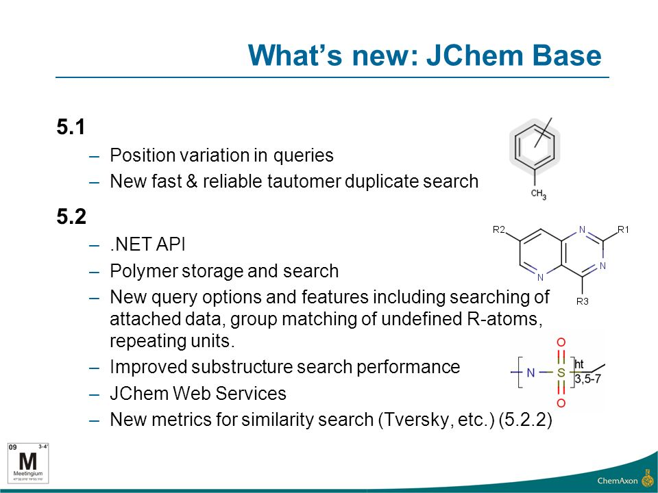 Whats new: JChem Base 5.1 –Position variation in queries –New fast & reliable tautomer duplicate search 5.2 –.NET API –Polymer storage and search –New query options and features including searching of attached data, group matching of undefined R-atoms, repeating units.