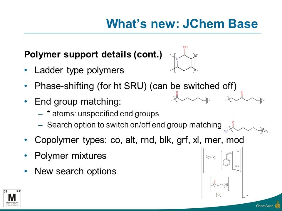 Whats new: JChem Base Polymer support details (cont.) Ladder type polymers Phase-shifting (for ht SRU) (can be switched off) End group matching: –* atoms: unspecified end groups –Search option to switch on/off end group matching Copolymer types: co, alt, rnd, blk, grf, xl, mer, mod Polymer mixtures New search options