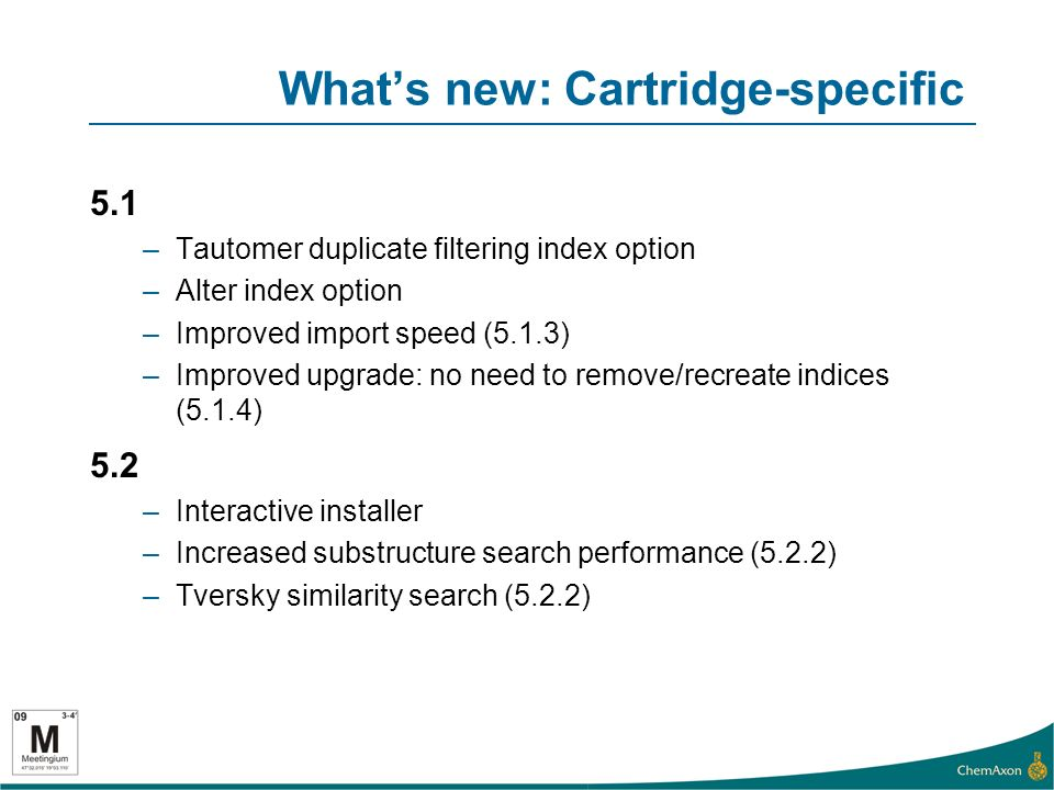 Whats new: Cartridge-specific 5.1 –Tautomer duplicate filtering index option –Alter index option –Improved import speed (5.1.3) –Improved upgrade: no need to remove/recreate indices (5.1.4) 5.2 –Interactive installer –Increased substructure search performance (5.2.2) –Tversky similarity search (5.2.2)