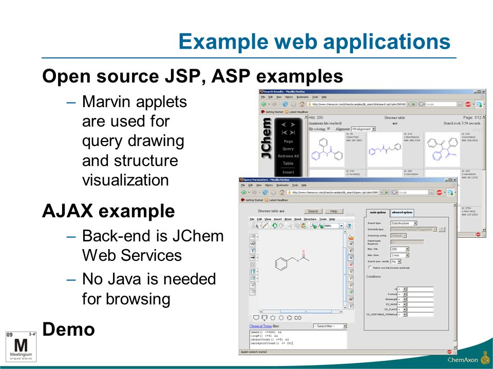 Example web applications Open source JSP, ASP examples –Marvin applets are used for query drawing and structure visualization AJAX example –Back-end is JChem Web Services –No Java is needed for browsing Demo 9