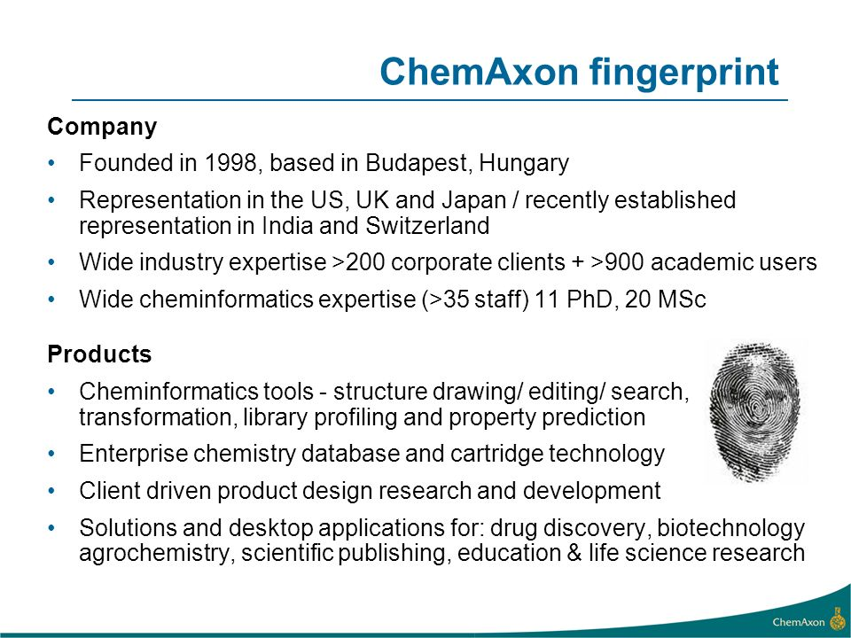 ChemAxon fingerprint Company Founded in 1998, based in Budapest, Hungary Representation in the US, UK and Japan / recently established representation in India and Switzerland Wide industry expertise >200 corporate clients + >900 academic users Wide cheminformatics expertise (>35 staff) 11 PhD, 20 MSc Products Cheminformatics tools - structure drawing/ editing/ search, transformation, library profiling and property prediction Enterprise chemistry database and cartridge technology Client driven product design research and development Solutions and desktop applications for: drug discovery, biotechnology agrochemistry, scientific publishing, education & life science research