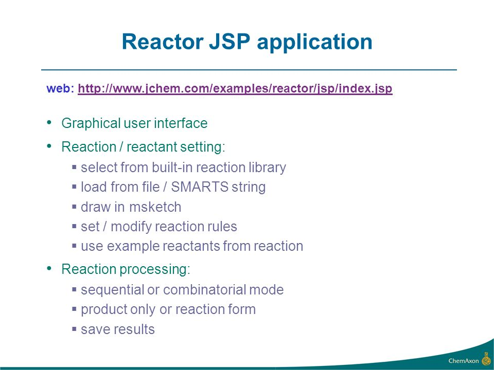 Reactor JSP application web:   Graphical user interface Reaction / reactant setting: select from built-in reaction library load from file / SMARTS string draw in msketch set / modify reaction rules use example reactants from reaction Reaction processing: sequential or combinatorial mode product only or reaction form save results
