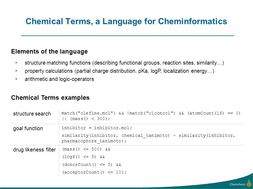 Chemical Terms, a Language for Cheminformatics structure search match( olefine.mol ) && !match( c1ccncc1 ) && (atomCount(16) == 0) || (mass() < 300); goal function inhibitor = inhibitor.mol; similarity(inhibitor, chemical_tanimoto) - similarity(inhibitor, pharmacophore_tanimoto); drug likeness filter (mass() <= 500) && (logP() <= 5) && (donorCount() <= 5) && (acceptorCount() <= 10); structure matching functions (describing functional groups, reaction sites, similarity…) property calculations (partial charge distribution, pKa, logP, localization energy…) arithmetic and logic-operators Elements of the language Chemical Terms examples