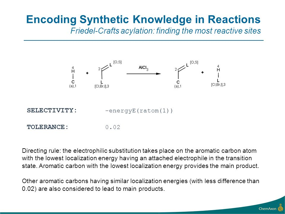 Encoding Synthetic Knowledge in Reactions Friedel-Crafts acylation: finding the most reactive sites SELECTIVITY: -energyE(ratom(1)) TOLERANCE: 0.02 Directing rule: the electrophilic substitution takes place on the aromatic carbon atom with the lowest localization energy having an attached electrophile in the transition state.