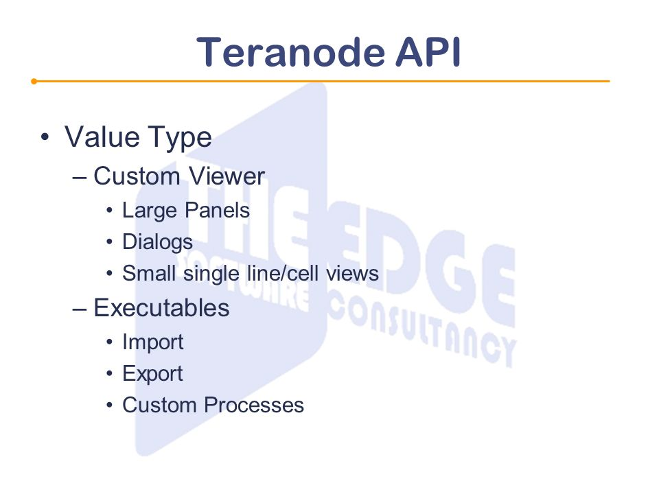 Teranode API Value Type –Custom Viewer Large Panels Dialogs Small single line/cell views –Executables Import Export Custom Processes