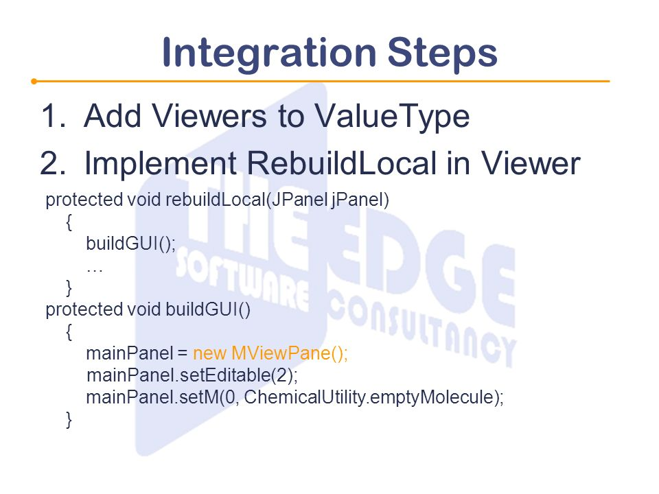 Integration Steps 1.Add Viewers to ValueType 2.Implement RebuildLocal in Viewer protected void rebuildLocal(JPanel jPanel) { buildGUI(); … } protected void buildGUI() { mainPanel = new MViewPane(); mainPanel.setEditable(2); mainPanel.setM(0, ChemicalUtility.emptyMolecule); }