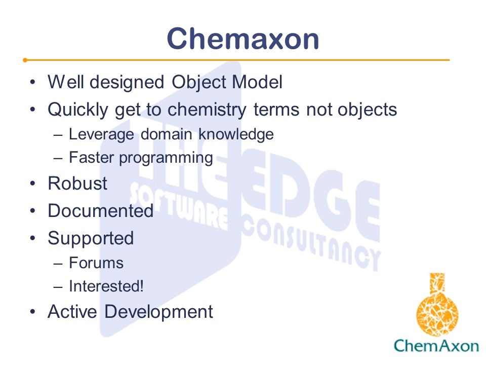 Chemaxon Well designed Object Model Quickly get to chemistry terms not objects –Leverage domain knowledge –Faster programming Robust Documented Supported –Forums –Interested.