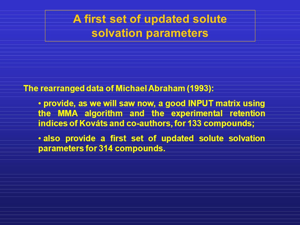 A first set of updated solute solvation parameters The rearranged data of Michael Abraham (1993): provide, as we will saw now, a good INPUT matrix using the MMA algorithm and the experimental retention indices of Kováts and co-authors, for 133 compounds; also provide a first set of updated solute solvation parameters for 314 compounds.