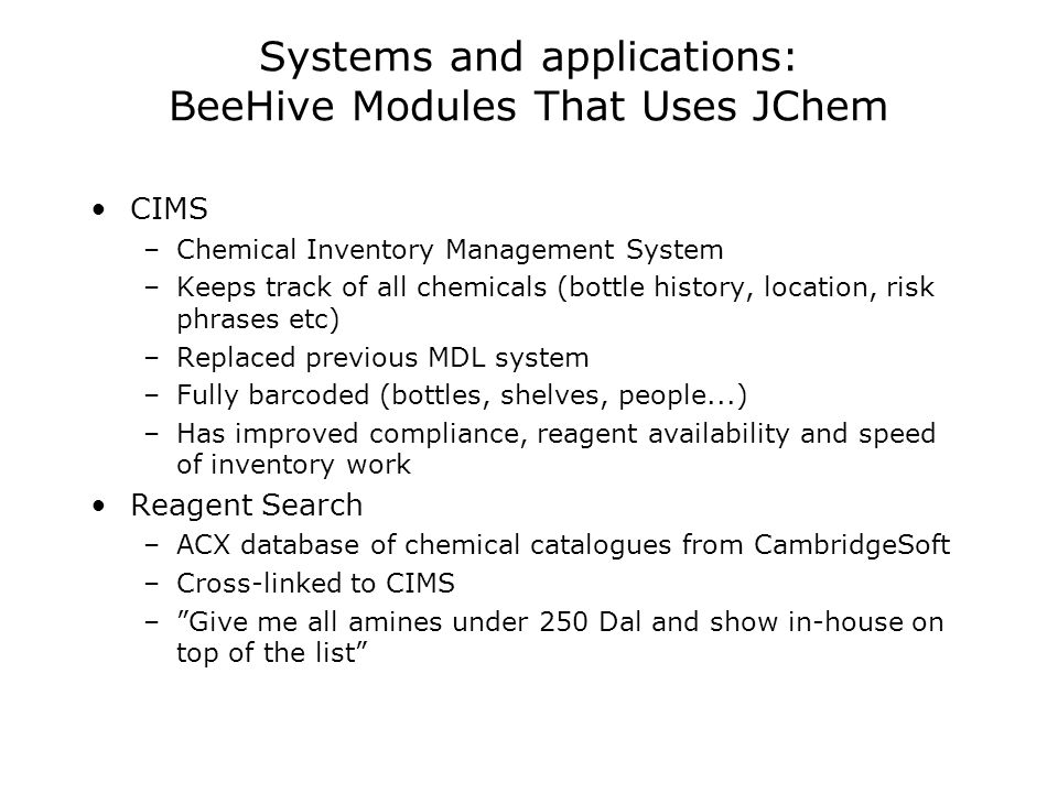 Systems and applications: BeeHive Modules That Uses JChem CIMS –Chemical Inventory Management System –Keeps track of all chemicals (bottle history, location, risk phrases etc) –Replaced previous MDL system –Fully barcoded (bottles, shelves, people...) –Has improved compliance, reagent availability and speed of inventory work Reagent Search –ACX database of chemical catalogues from CambridgeSoft –Cross-linked to CIMS –Give me all amines under 250 Dal and show in-house on top of the list