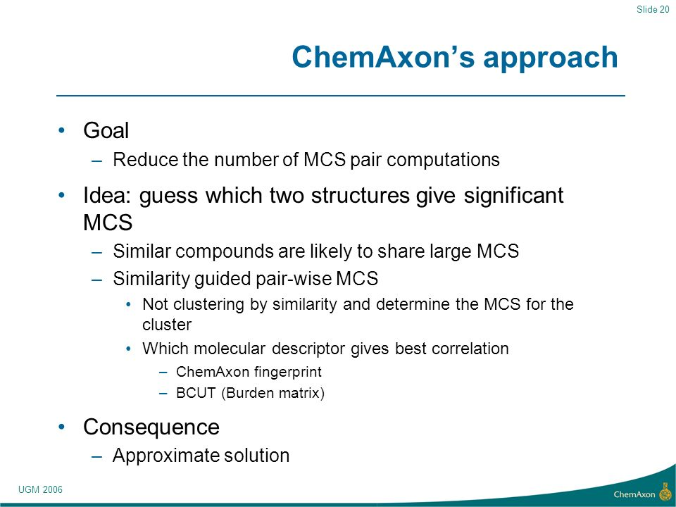 UGM 2006 Slide 20 ChemAxons approach Goal –Reduce the number of MCS pair computations Idea: guess which two structures give significant MCS –Similar compounds are likely to share large MCS –Similarity guided pair-wise MCS Not clustering by similarity and determine the MCS for the cluster Which molecular descriptor gives best correlation –ChemAxon fingerprint –BCUT (Burden matrix) Consequence –Approximate solution