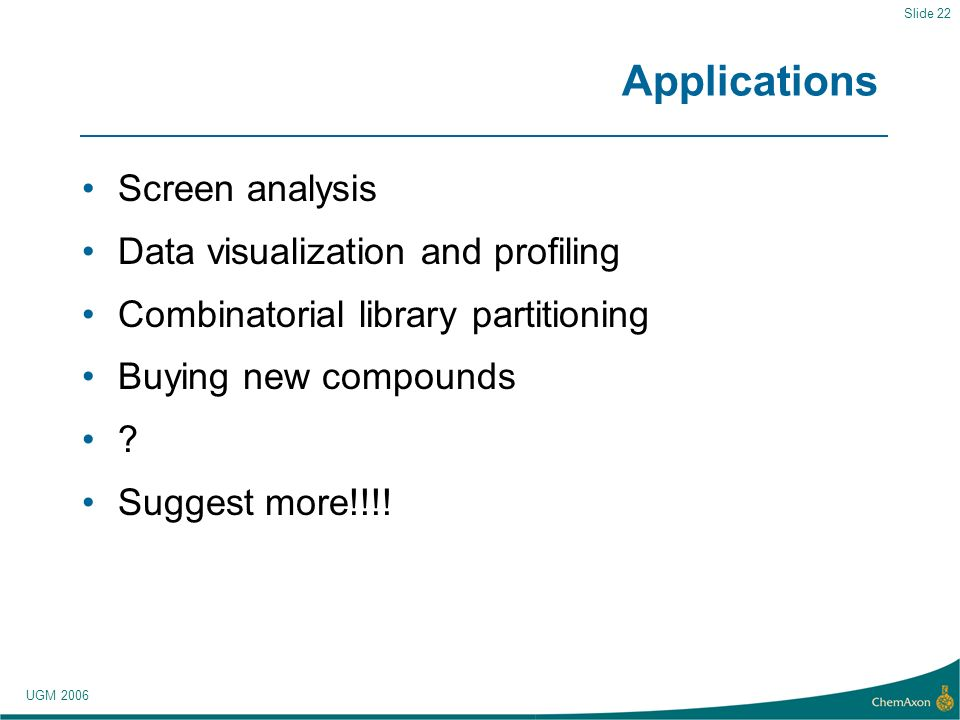 UGM 2006 Slide 22 Applications Screen analysis Data visualization and profiling Combinatorial library partitioning Buying new compounds .