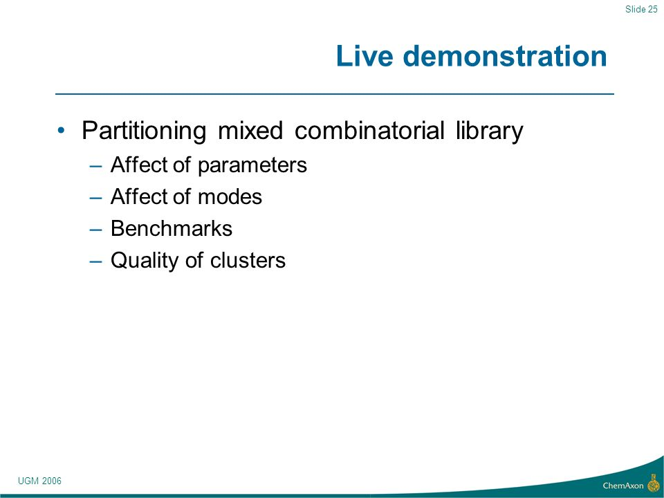 UGM 2006 Slide 25 Live demonstration Partitioning mixed combinatorial library –Affect of parameters –Affect of modes –Benchmarks –Quality of clusters