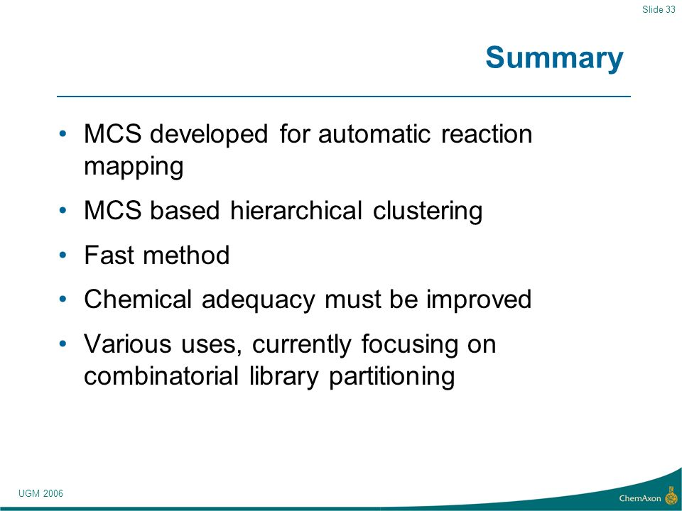UGM 2006 Slide 33 Summary MCS developed for automatic reaction mapping MCS based hierarchical clustering Fast method Chemical adequacy must be improved Various uses, currently focusing on combinatorial library partitioning