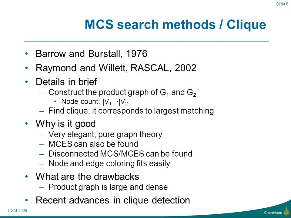 UGM 2006 Slide 8 MCS search methods / Clique Barrow and Burstall, 1976 Raymond and Willett, RASCAL, 2002 Details in brief –Construct the product graph of G 1 and G 2 Node count: |V 1 | |V 2 | –Find clique, it corresponds to largest matching Why is it good –Very elegant, pure graph theory –MCES can also be found –Disconnected MCS/MCES can be found –Node and edge coloring fits easily What are the drawbacks –Product graph is large and dense Recent advances in clique detection