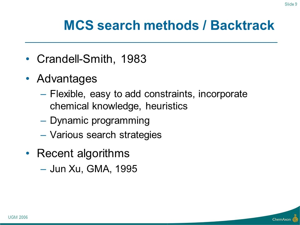 UGM 2006 Slide 9 MCS search methods / Backtrack Crandell-Smith, 1983 Advantages –Flexible, easy to add constraints, incorporate chemical knowledge, heuristics –Dynamic programming –Various search strategies Recent algorithms –Jun Xu, GMA, 1995