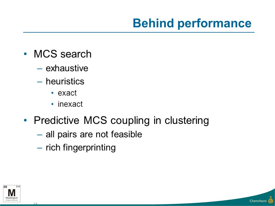 16 Behind performance MCS search –exhaustive –heuristics exact inexact Predictive MCS coupling in clustering –all pairs are not feasible –rich fingerprinting