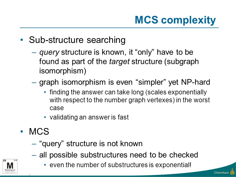 7 MCS complexity Sub-structure searching –query structure is known, it only have to be found as part of the target structure (subgraph isomorphism) –graph isomorphism is even simpler yet NP-hard finding the answer can take long (scales exponentially with respect to the number graph vertexes) in the worst case validating an answer is fast MCS –query structure is not known –all possible substructures need to be checked even the number of substructures is exponential!