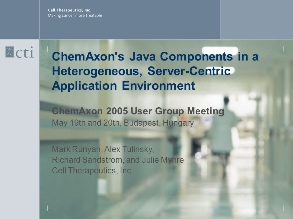 ChemAxon s Java Components in a Heterogeneous, Server-Centric Application Environment ChemAxon 2005 User Group Meeting May 19th and 20th, Budapest, Hungary Mark Runyan, Alex Tulinsky, Richard Sandstrom, and Julie Myhre Cell Therapeutics, Inc
