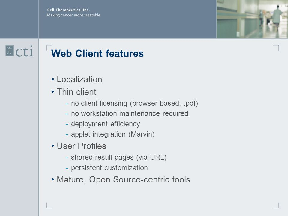 Web Client features Localization Thin client ­no client licensing (browser based,.pdf) ­no workstation maintenance required ­deployment efficiency ­applet integration (Marvin) User Profiles ­shared result pages (via URL) ­persistent customization Mature, Open Source-centric tools