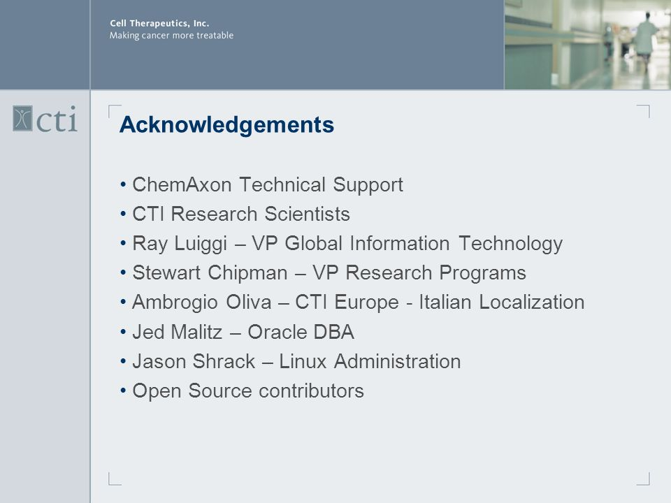 Acknowledgements ChemAxon Technical Support CTI Research Scientists Ray Luiggi – VP Global Information Technology Stewart Chipman – VP Research Programs Ambrogio Oliva – CTI Europe - Italian Localization Jed Malitz – Oracle DBA Jason Shrack – Linux Administration Open Source contributors