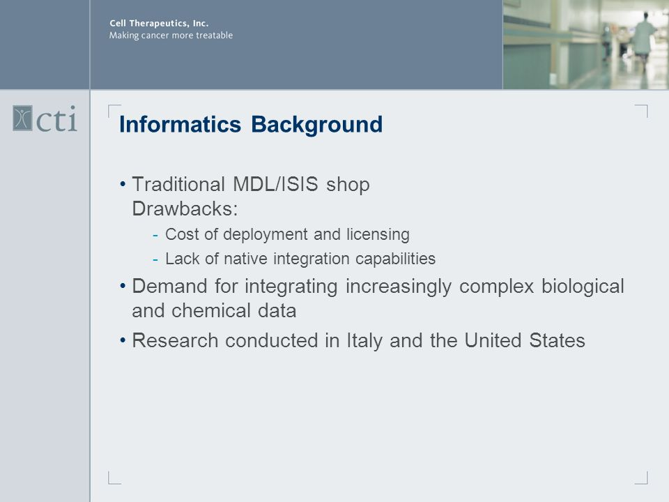 Informatics Background Traditional MDL/ISIS shop Drawbacks: ­Cost of deployment and licensing ­Lack of native integration capabilities Demand for integrating increasingly complex biological and chemical data Research conducted in Italy and the United States