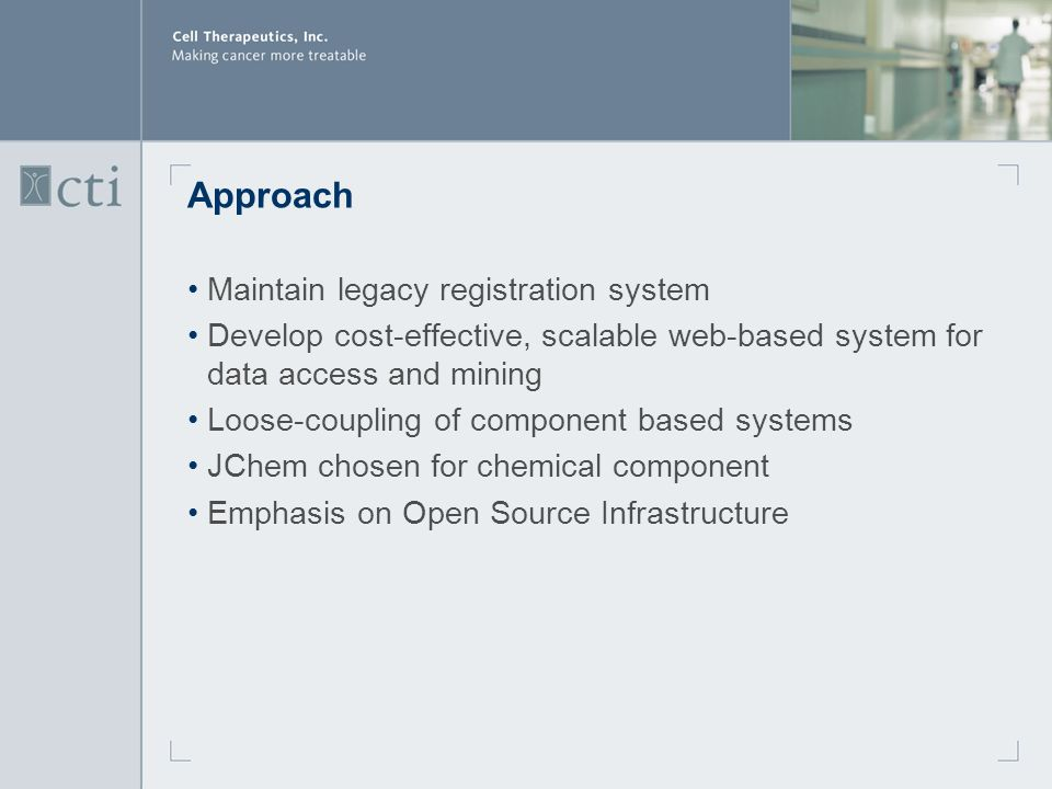 Approach Maintain legacy registration system Develop cost-effective, scalable web-based system for data access and mining Loose-coupling of component based systems JChem chosen for chemical component Emphasis on Open Source Infrastructure