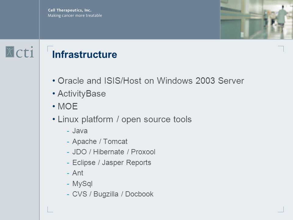Infrastructure Oracle and ISIS/Host on Windows 2003 Server ActivityBase MOE Linux platform / open source tools ­Java ­Apache / Tomcat ­JDO / Hibernate / Proxool ­Eclipse / Jasper Reports ­Ant ­MySql ­CVS / Bugzilla / Docbook