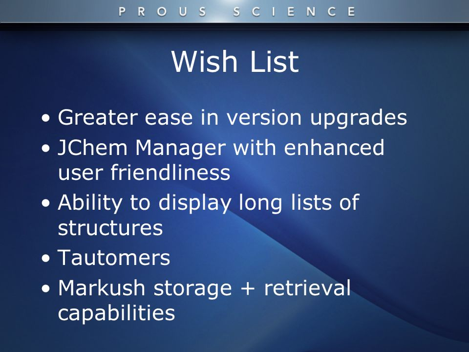 Wish List Greater ease in version upgrades JChem Manager with enhanced user friendliness Ability to display long lists of structures Tautomers Markush storage + retrieval capabilities