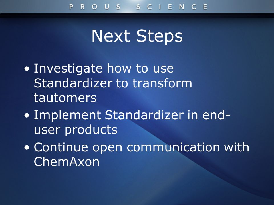 Next Steps Investigate how to use Standardizer to transform tautomers Implement Standardizer in end- user products Continue open communication with ChemAxon