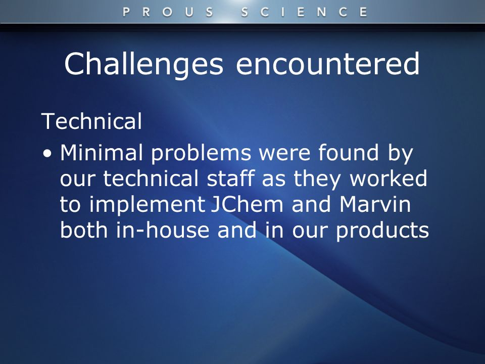 Challenges encountered Technical Minimal problems were found by our technical staff as they worked to implement JChem and Marvin both in-house and in our products