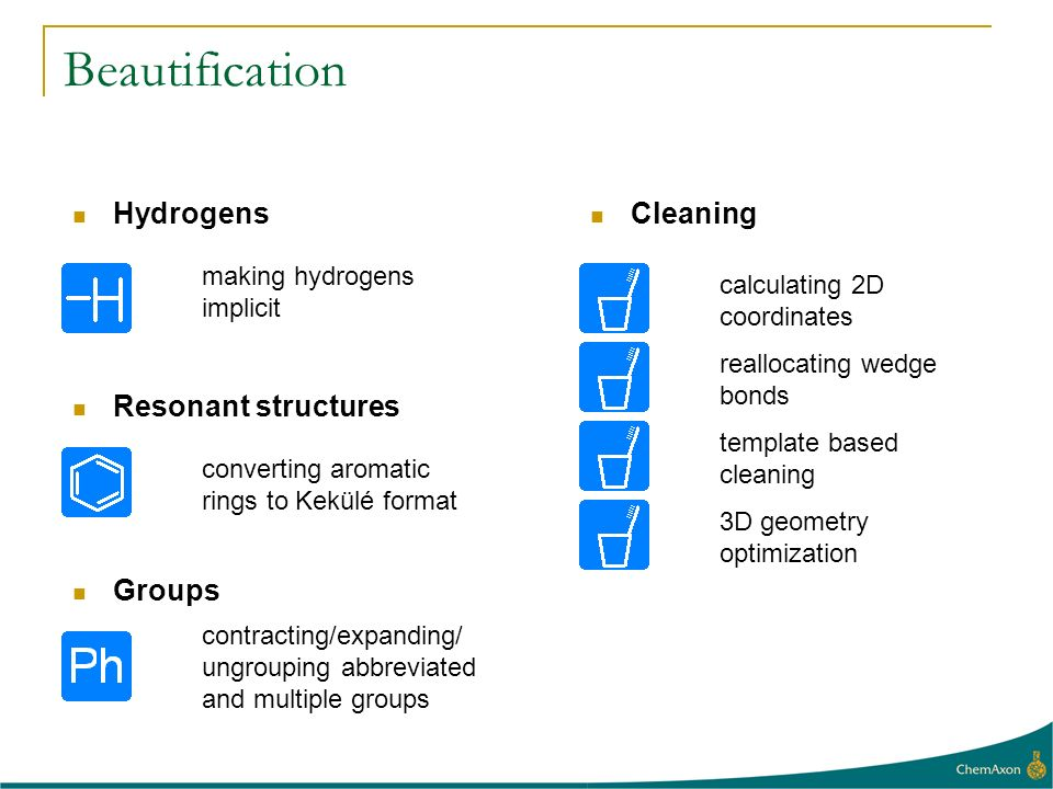 Beautification calculating 2D coordinates Hydrogens converting aromatic rings to Kekülé format Resonant structures making hydrogens implicit Cleaning reallocating wedge bonds contracting/expanding/ ungrouping abbreviated and multiple groups Groups template based cleaning 3D geometry optimization