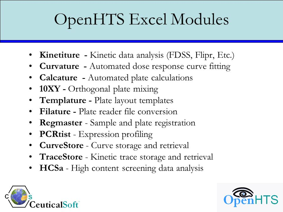 OpenHTS Excel Modules Kinetiture - Kinetic data analysis (FDSS, Flipr, Etc.) Curvature - Automated dose response curve fitting Calcature - Automated plate calculations 10XY - Orthogonal plate mixing Templature - Plate layout templates Filature - Plate reader file conversion Regmaster - Sample and plate registration PCRtist - Expression profiling CurveStore - Curve storage and retrieval TraceStore - Kinetic trace storage and retrieval HCSa - High content screening data analysis