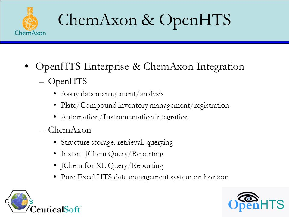 ChemAxon & OpenHTS OpenHTS Enterprise & ChemAxon Integration –OpenHTS Assay data management/analysis Plate/Compound inventory management/registration Automation/Instrumentation integration –ChemAxon Structure storage, retrieval, querying Instant JChem Query/Reporting JChem for XL Query/Reporting Pure Excel HTS data management system on horizon