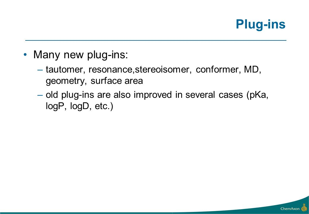 Plug-ins Many new plug-ins: –tautomer, resonance,stereoisomer, conformer, MD, geometry, surface area –old plug-ins are also improved in several cases (pKa, logP, logD, etc.)