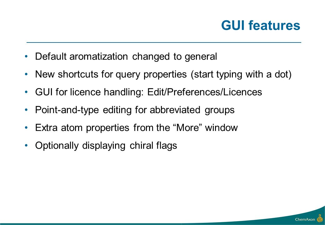 GUI features Default aromatization changed to general New shortcuts for query properties (start typing with a dot) GUI for licence handling: Edit/Preferences/Licences Point-and-type editing for abbreviated groups Extra atom properties from the More window Optionally displaying chiral flags