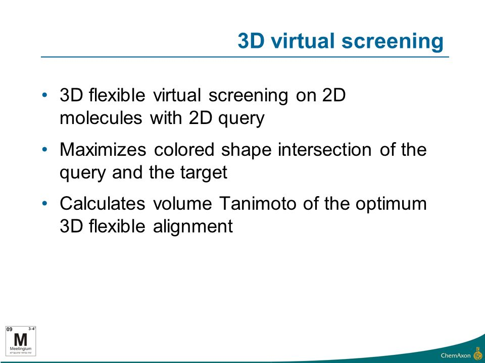 3D virtual screening 3D flexible virtual screening on 2D molecules with 2D query Maximizes colored shape intersection of the query and the target Calculates volume Tanimoto of the optimum 3D flexible alignment