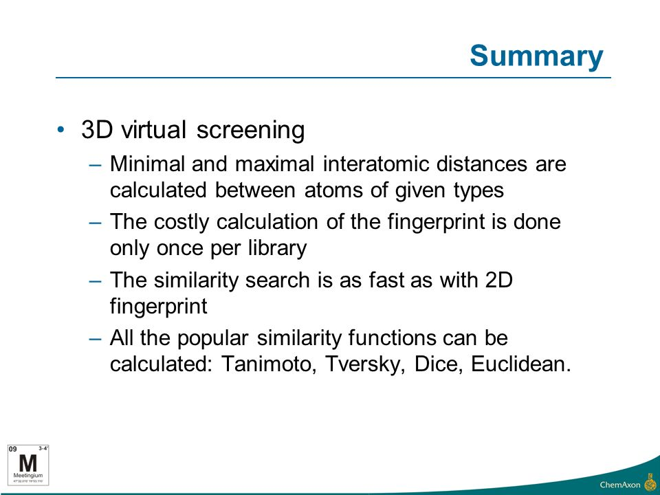 Summary 3D virtual screening –Minimal and maximal interatomic distances are calculated between atoms of given types –The costly calculation of the fingerprint is done only once per library –The similarity search is as fast as with 2D fingerprint –All the popular similarity functions can be calculated: Tanimoto, Tversky, Dice, Euclidean.