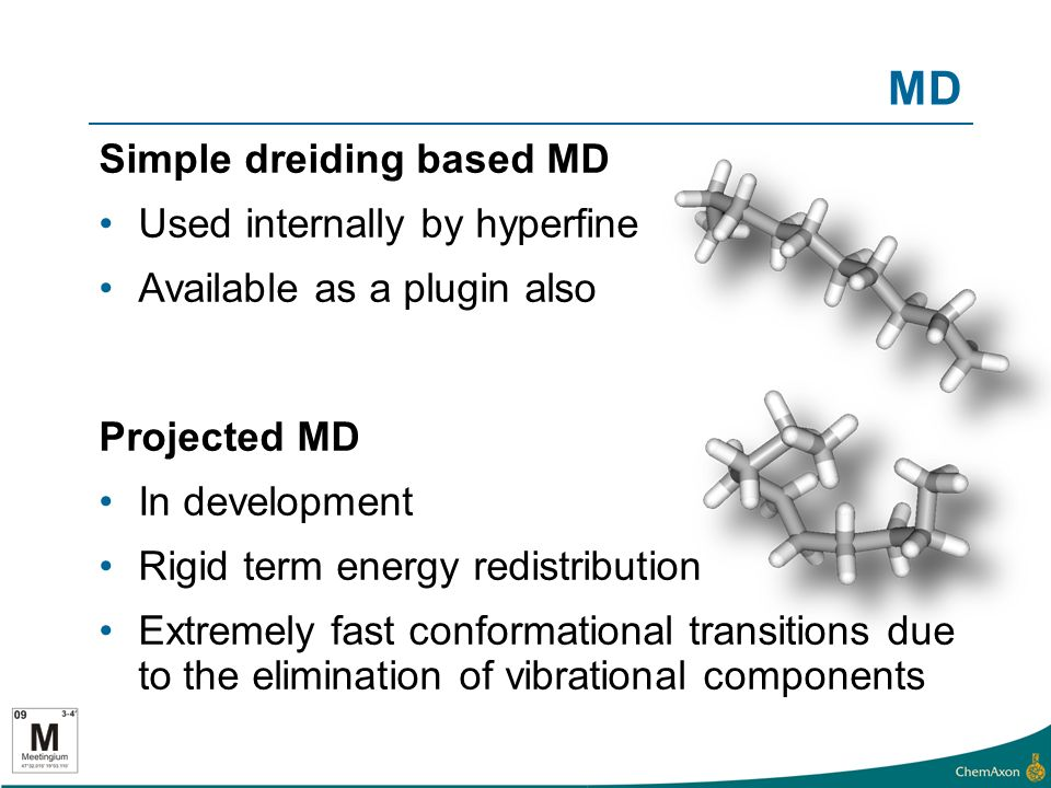 MD Simple dreiding based MD Used internally by hyperfine Available as a plugin also Projected MD In development Rigid term energy redistribution Extremely fast conformational transitions due to the elimination of vibrational components
