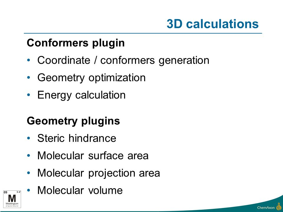 3D calculations Conformers plugin Coordinate / conformers generation Geometry optimization Energy calculation Geometry plugins Steric hindrance Molecular surface area Molecular projection area Molecular volume