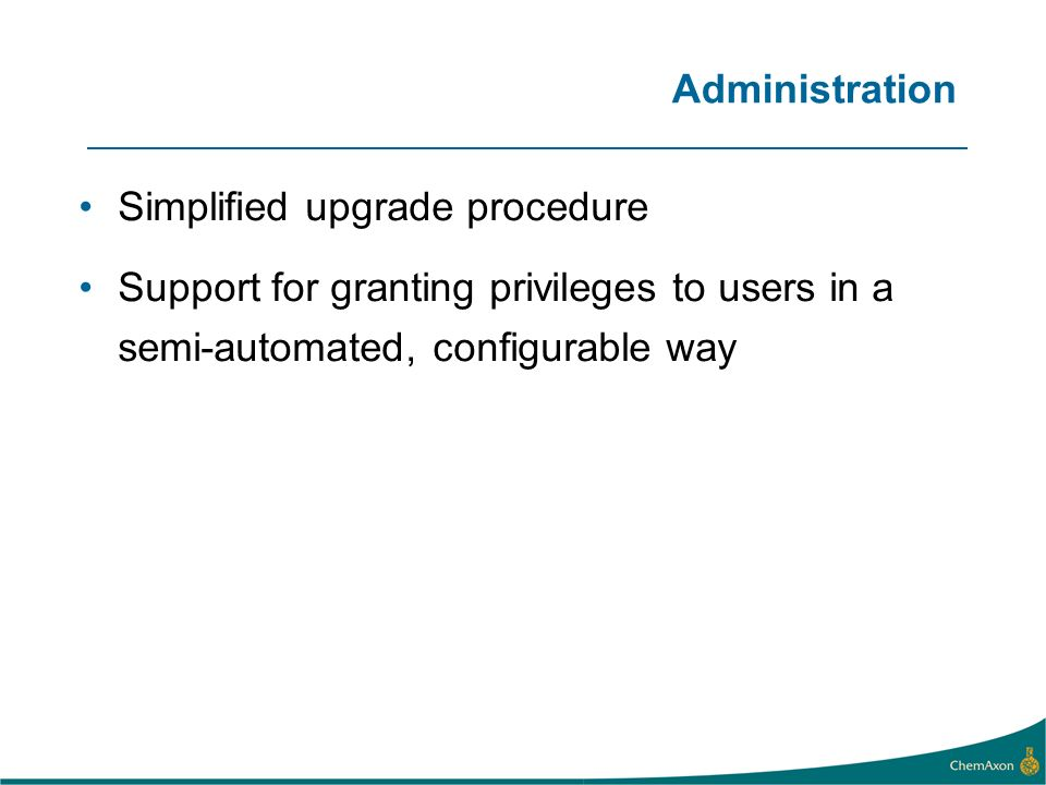 Administration Simplified upgrade procedure Support for granting privileges to users in a semi-automated, configurable way