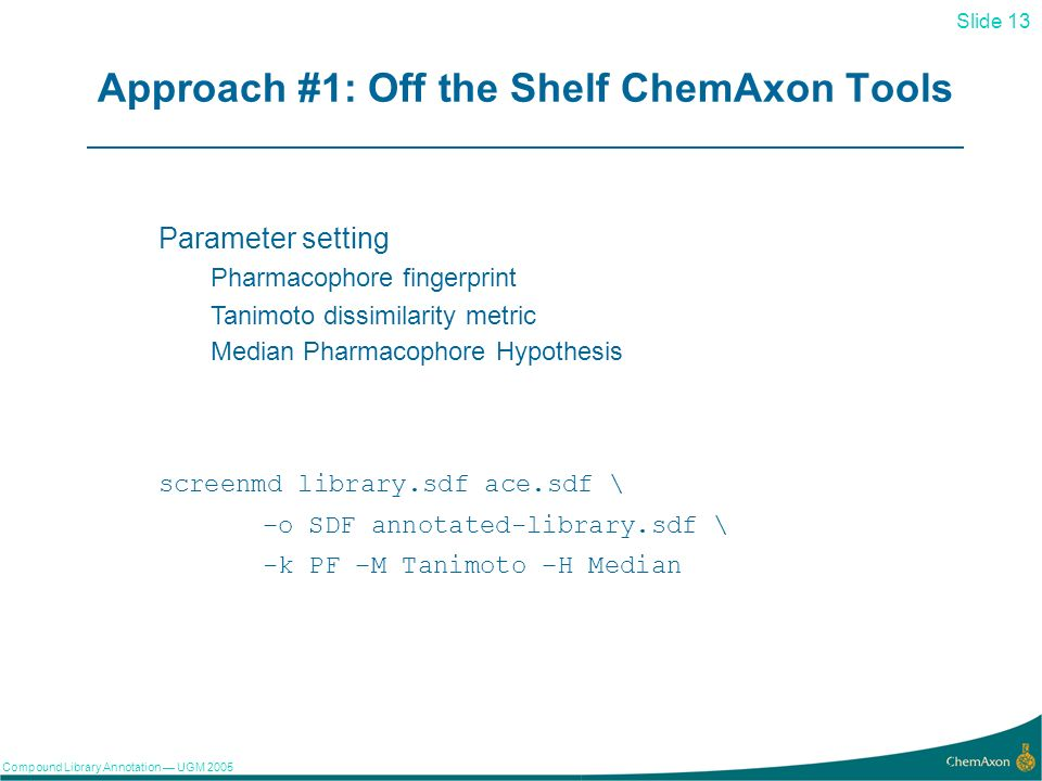 Slide 13 Compound Library Annotation UGM Approach #1: Off the Shelf ChemAxon Tools Parameter setting Pharmacophore fingerprint Tanimoto dissimilarity metric Median Pharmacophore Hypothesis screenmd library.sdf ace.sdf \ –o SDF annotated-library.sdf \ -k PF –M Tanimoto –H Median