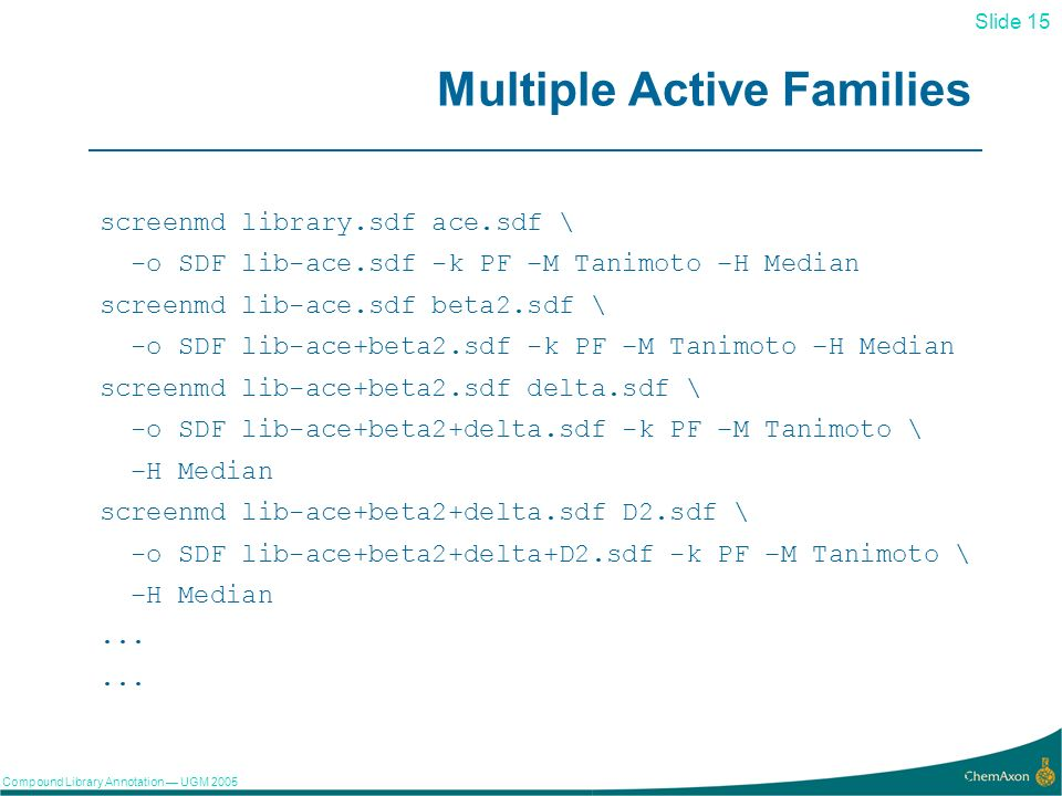 Slide 15 Compound Library Annotation UGM Multiple Active Families screenmd library.sdf ace.sdf \ -o SDF lib-ace.sdf -k PF –M Tanimoto –H Median screenmd lib-ace.sdf beta2.sdf \ -o SDF lib-ace+beta2.sdf -k PF –M Tanimoto –H Median screenmd lib-ace+beta2.sdf delta.sdf \ -o SDF lib-ace+beta2+delta.sdf -k PF –M Tanimoto \ –H Median screenmd lib-ace+beta2+delta.sdf D2.sdf \ -o SDF lib-ace+beta2+delta+D2.sdf -k PF –M Tanimoto \ –H Median...
