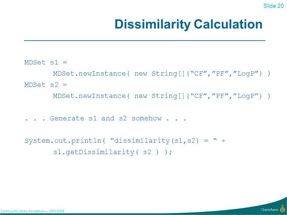 Slide 20 Compound Library Annotation UGM Dissimilarity Calculation MDSet s1 = MDSet.newInstance( new String[]{CF,PF,LogP} ) MDSet s2 = MDSet.newInstance( new String[]{CF,PF,LogP} )...