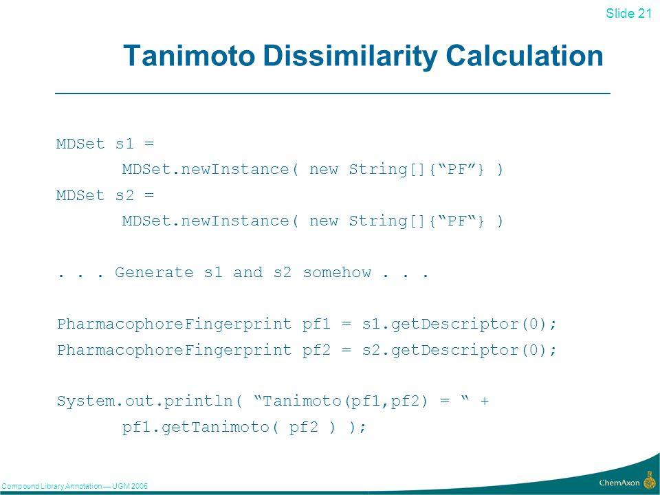 Slide 21 Compound Library Annotation UGM Tanimoto Dissimilarity Calculation MDSet s1 = MDSet.newInstance( new String[]{PF} ) MDSet s2 = MDSet.newInstance( new String[]{PF} )...