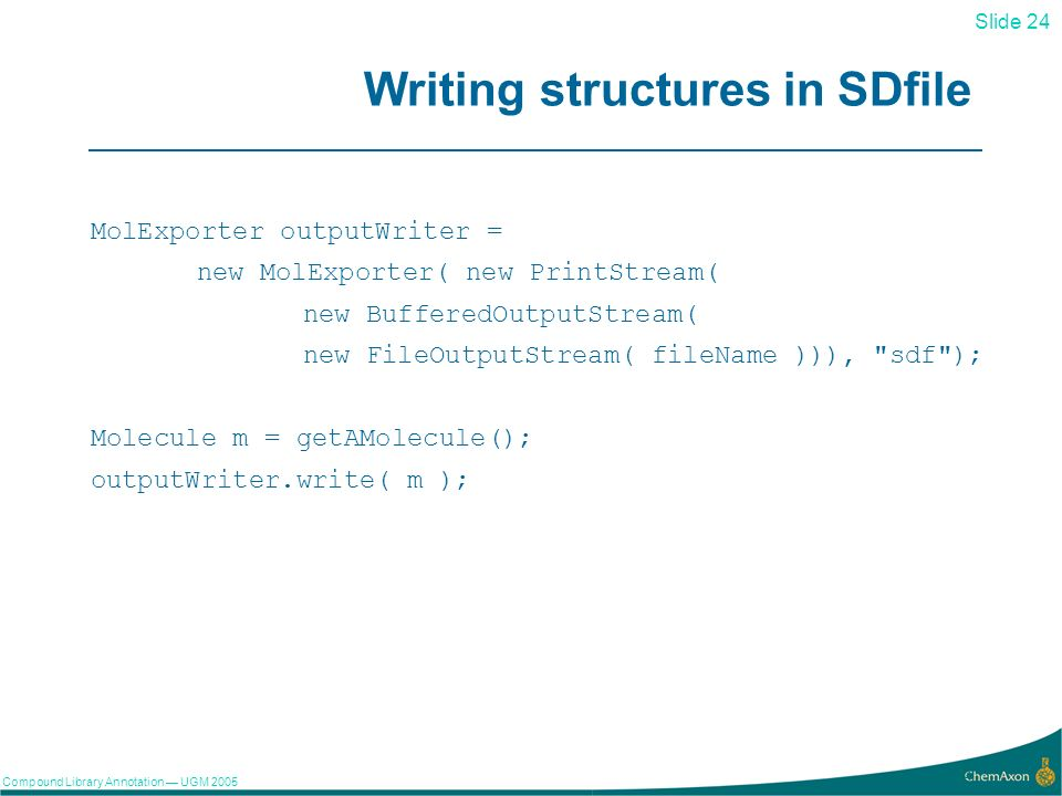 Slide 24 Compound Library Annotation UGM Writing structures in SDfile MolExporter outputWriter = new MolExporter( new PrintStream( new BufferedOutputStream( new FileOutputStream( fileName ))), sdf ); Molecule m = getAMolecule(); outputWriter.write( m );