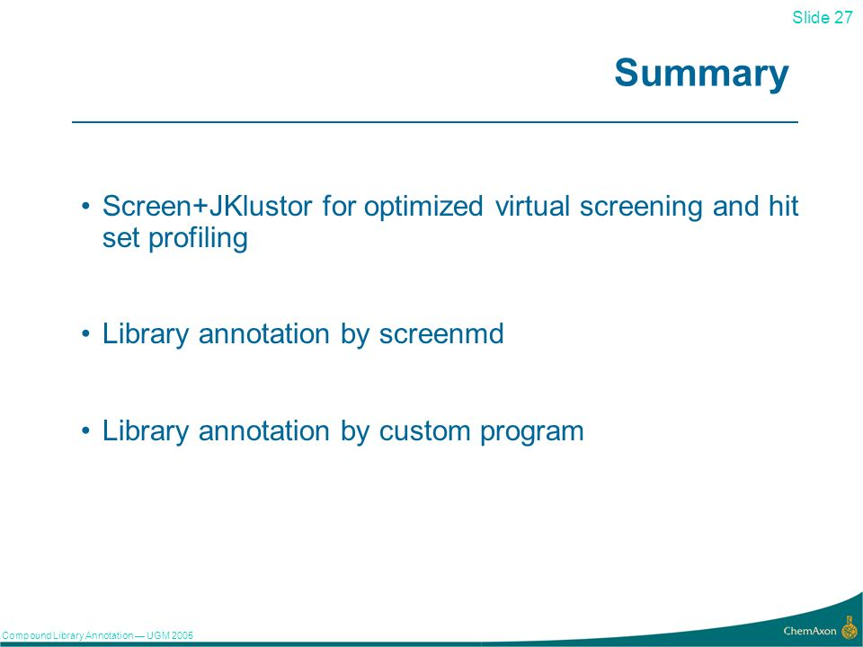 Slide 27 Compound Library Annotation UGM Summary Screen+JKlustor for optimized virtual screening and hit set profiling Library annotation by screenmd Library annotation by custom program