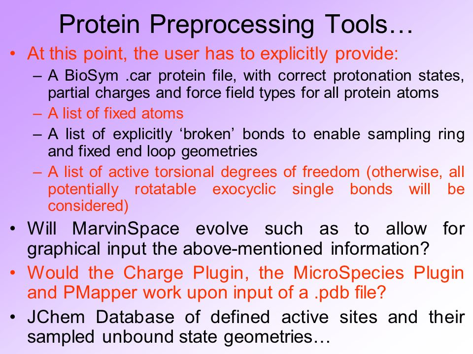 Protein Preprocessing Tools… At this point, the user has to explicitly provide: –A BioSym.car protein file, with correct protonation states, partial charges and force field types for all protein atoms –A list of fixed atoms –A list of explicitly broken bonds to enable sampling ring and fixed end loop geometries –A list of active torsional degrees of freedom (otherwise, all potentially rotatable exocyclic single bonds will be considered) Will MarvinSpace evolve such as to allow for graphical input the above-mentioned information.